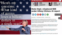 "(GC): ""Here's my  question:  What kind  of genius  loses a billion  dollars in  a single year  Hillary Clinton  October 3, 20v6  Bill Clinton bashes  More states allt  Obamacare as er...  permitless gun  State Dept. misplaced $6B  under Hillary Clinton: IG report  View  By Adam Kredo -The Washington Free Beacon--Rinidoy Apri42014  The State Department misplaced and lost some $6 billion due to the  improper filing of contracts during the past six years, mainly during the  tenure of former Secretary of State Hilary Clinton, according to a newly  released Inspector General report.  The $6 billion in unaccounted funds poses a""significant financial risk and  demonstrates a lack of internal control over the Department's contract  actions,"" according to the report.  The alert, originally sent on March 20 and just released this week, warns  that the missing contracting funds ""could expose the department to  substantial financial losses  The report centered on State Department contracts worth ""more than $6 (GC)"
