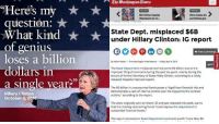 "Your kind of genius, apparently...: ""Here's my  question:  What kind  of genius  loses a billion  dollars in  a single year?""  Hillary Clinton  October 3, 20v6  Bill Clinton bashes  More states allt  Obamacare as er...  permitless gun  State Dept. misplaced $6B  under Hillary Clinton: IG report  View C  By Adam Kredo-The Washington Free Beacon--Rindook Apr 42014  e Pri  The State Department  misplaced and lost some $6 billion due to the  improper filing of contracts during the past six years, mainly during the  tenure of former Secretary of State Hilary Clinton, according to a newly  released Inspector General report.  The $6 billion in unaccounted funds poses a""significant financial risk and  demonstrates a lack of internal control over the Department's contract  actions,"" according to the report.  The alert, originally sent on March 20 and just released this week, warns  that the missing contracting funds""could expose the department to  substantial financial losses.  The report centered on State Department contracts worth ""more than S6 Your kind of genius, apparently..."