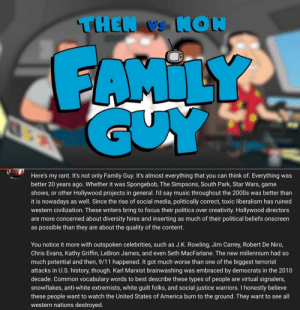 """""""these people want to burn the usa to the ground."""": Here's my rant. It's not only Family Guy. It's almost everything that you can think of. Everything was  better 20 years ago. Whether it was Spongebob, The Simpsons, South Park, Star Wars, game  shows, or other Hollywood projects in general. I'd say music throughout the 2000s was better than  it is nowadays as well. Since the rise of social media, politically correct, toxic liberalism has ruined  western civilization. These writers bring to focus their politics over creativity. Hollywood directors  are more concerned about diversity hires and inserting as much of their political beliefs onscreen  as possible than they are about the quality of the content.  You notice it more with outspoken celebrities, such as J.K. Rowling, Jim Carrey, Robert De Niro,  Chris Evans, Kathy Griffin, LeBron James, and even Seth MacFarlane. The new millennium had so  much potential and then, 9/11 happened. It got much worse than one of the biggest terrorist  attacks in U.S. history, though. Karl Marxist brainwashing was embraced by democrats in the 2010  decade. Common vocabulary words to best describe these types of people are virtual signalers,  snowflakes, anti-white extremists, white guilt folks, and social justice warriors. I honestly believe  these people want to watch the United States of America burn to the ground. They want to see all  western nations destroyed. """"these people want to burn the usa to the ground."""""""