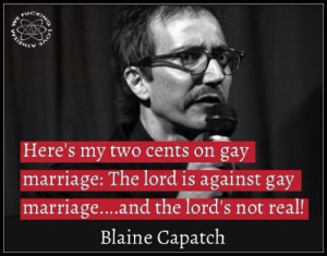 Marriage, Gay Marriage, and Gay: Here's my two cents on gay  marriage: The lord is against gay  marriage...and the lord's not real!  Blaine Capatch