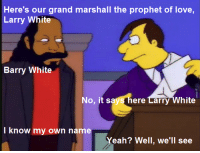 "Love, Memes, and Yeah: Here's our grand marshall the prophet of love,  Larry White  Barry White  No, it says here Larry White  I know my own name  Yeah? Well, we'll see ""Whacking Day""  (S4E20)"