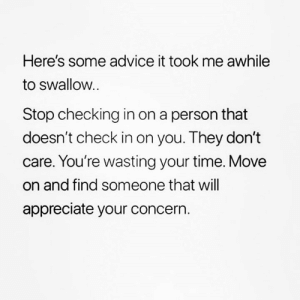 Advice, Relationships, and Appreciate: Here's some advice it took me awhile  to swallow  Stop checking in on a person that  doesn't check in on you. They don't  care. You're wasting your time. Move  on and find someone that will  appreciate your concern