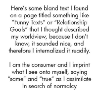 """Funny, Goals, and Squad: Here's some bland text I found  on a page titled something like  """"Funny Texts"""" or """"Relationship  Goals"""" that I thought described  oals rnaf I ThoUght descrilbe  my worldview, because I don't  know, it sounded nice, and  therefore I internalized it readily  I am the consumer and l imprint  what I see onto myself, saying  """"same"""" and """"ue as I assimilate  in search of normalcy Suburbcore squad 鬱"""