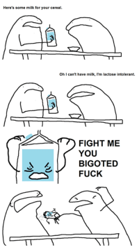 Its fan comic week! This one is from Tom Marshall !: Here's some milk for your cereal.  T  Oh I can't have milk, I'm lactose intolerant.  FIGHT ME  YOU  LD BIGOTED  FUCK Its fan comic week! This one is from Tom Marshall !