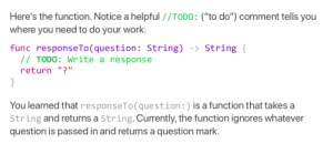 "Siri source code leaked: Here's the function. Notice a helpful //TODO: (""to do"") comment tells you  where you need to do your work:  func responseTo ( question: String)  //TODO: Write a response  -> String {  return ""?""  }  You learned that responseTo(question:) is a function that takes a  String and returns a String. Currently, the function ignores whatever  question is passed in and returns a question mark. Siri source code leaked"