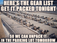 Memes, 🤖, and Gears: HERES THE GEAR LIST  GET IT PACKEDTONIGHT  SO WE CAN UNPACK IT  IN THE PARKING LOTTOMORROW . ✅ Double tap the pic ✅ Tag your friends ✅ Check link in my bio for badass stuff - usarmy 2ndamendment soldier navyseals gun flag army operator troops tactical sniper armedforces k9 weapon patriot marine usmc veteran veterans usa america merica american coastguard airman usnavy militarylife military airforce libertyalliance