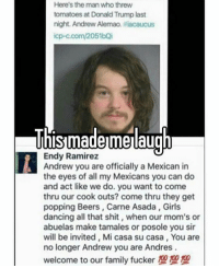 This still makes me laugh 😂 savage: Here's the man who threw  tomatoes at Donald Trump last  night. Andrew Alemao, tiiacaucus  icp-c.com/2051bQi  This made melaugh  Endy Ramirez  Andrew you are officially a Mexican in  the eyes of all my Mexicans you can do  and act like we do. you want to come  thru our cook outs? come thru they get  popping Beers, Carne Asada, dancing all that shit, when our mom's or  abuelas make tamales or posole you sir  will be invited, Mi casa su casa, You are  no longer Andrew you are Andres  welcome to our family fucker This still makes me laugh 😂 savage
