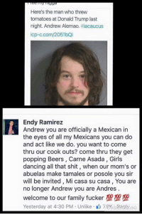 Dancing, Donald Trump, and Family: Here's the man who threw  tomatoes at Donald Trump last  night. Andrew Alemao. #acaucus  icp-c.com/2051bQi  Endy Ramirez  Andrew you are officially a Mexican in  the eyes of all my Mexicans you can do  and act like we do. you want to come  thru our cook outs? come thru they get  popping Beers, Carne Asada, Girls  dancing all that shit, when our mom's or  abuelas make tamales or posole you sir  will be invited, Mi casa su casa, You are  no longer Andrew you are Andres  welcome to our family fucker 100100100  Yesterday at 4:30 PM Unlike7KedorAg welcome Andres
