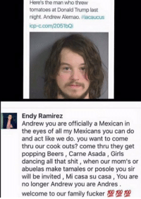 I love this 😂😂: Here's the man who threw  tomatoes at Donald Trump last  night. Andrew Alemao. #iacaucus  icp-c.com/2051bQi  Endy Ramirez  Andrew you are officially a Mexican in  the eyes of all my Mexicans you can do  and act like we do. you want to come  thru our cook outs? come thru they get  popping Beers, Carne Asada, Girls  dancing all that shit, when our mom's or  abuelas make tamales or posole you sir  will be invited, Mi casa su casa, You are  no longer Andrew you are Andres  welcome to our family fucker I love this 😂😂