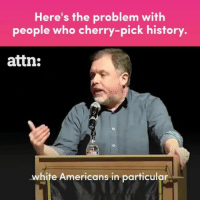 Memes, History, and White: Here's the problem with  people who cherry-pick history.  attn:  white Americans in particular 🗣💯Tim Wise explains the problem with people who cherry-pick history. 🎥 Repost @attndotcom
