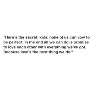 "https://iglovequotes.net/: ""Here's the secret, kids: none of us can vow to  be perfect. In the end all we can do is promise  to love each other with everything we've got.  Because love's the best thing we do."" https://iglovequotes.net/"