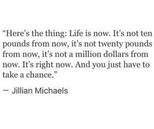 "Michaels: ""Here's the thing: Life is now. It's not ten  pounds from now, it's not twenty pounds  from now, it's not a million dollars from  now. It's right now. And you just have to  take a chance.""  - Jillian Michaels"