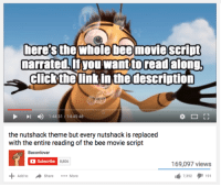 ~Waffle: here's the whole bee movie script  narrated If you want to read along,  Click the link in the description  I 1:44:31 14:45:48  the nutshack theme but every nutshack is replaced  with the entire reading of the bee movie script  Bacon lovar  Subscribe  8,806  169,097 views  7,352  I 191  Add to A Share More ~Waffle