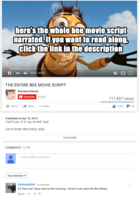 me🐝irl: here's the whole bee movie script  narrated,If you wantto read along.  Click the link in the description  II 2:01 52:02  THE ENTIRE BEE MOVIE SCRIPT  BrendanielReads  Subscribe  87,653  111,497 views  4,326  54  Add to  Share  More  Published on Apr 18, 2016  THAT'S ALL IT IS. ALL IN ONE TAKE.  Link to Script: http://bit.ly/Jxicjs  SHOW MORE  COMMENTS 1,118  Add a public comment.  Top comments  DaMentalWolf 1 month ago  It's 4am and I have work in the morning. I haven't even seen the Bee Movie.  Reply 11 me🐝irl