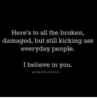 """Believe in people who are trying..."" 🙏💯 @QWorldstar https://t.co/DqurLrvlKg: Here's to all the broken,  damaged, but still kicking ass  everyday people.  I believe in vou.  @QWORLDSTAR ""Believe in people who are trying..."" 🙏💯 @QWorldstar https://t.co/DqurLrvlKg"