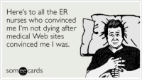 Memes, Nursing, and 🤖: Here's to all the ER  nurses who convinced  me I'm not dying after  medical Web sites  convinced me I was  cards  ee