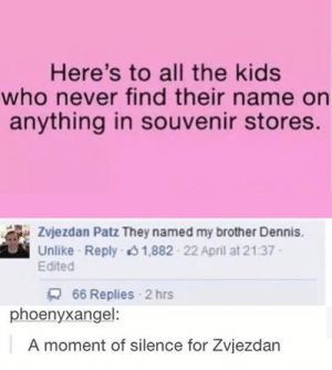 Press F for respects.: Here's to all the kids  who never find their name on  anything in souvenir stores.  Zvjezdan Patz They named my brother Dennis.  Unlike Reply 1,882 22 April at 21:37  Edited  66 Replies 2 hrs  phoenyxangel:  A moment of silence for Zvjezdan Press F for respects.