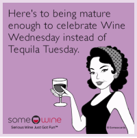 Wine Wednesday: Here's to being mature  enough to celebrate Wine  Wednesday instead of  quila Tuesday.  Te  someQwine  Serious Wine Just Got FunTM  rds