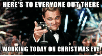 christmas eve: HERE'S TO EVERYONE OUT THERE  WORKING TODAY ON CHRISTMAS EVE