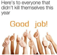 good job: Here's to everyone that  didn't kill themselves this  year  Good job!
