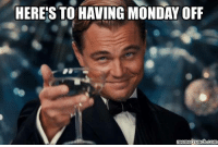Meme, Memes, and Mondays: HERE'S TO HAVING MONDAY OFF  meme crunch com
