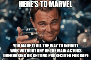 Infiniti, Marvel, and Rape: HERES TO MARVEL  YOU MADE IT ALL THE WAY TO INFINITI  WAR WITHOUT ANY OFTHE MAINACTORS  OVERDOSING OR GETING PROSECUTED FOR RAPE  imgflip.com Kind of amazing actually