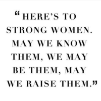 "strong women: ""  HERE's TO  STRONG WOMEN.  MAY WE KNOW  THEM, WE MAY  BE THEM, MAY  WE RAISE TIHEM."""