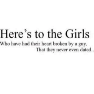 Girls, Heart, and Never: Here's to the Girls  Who have had their heart broken by a guy  That they never even dated.. https://iglovequotes.net/