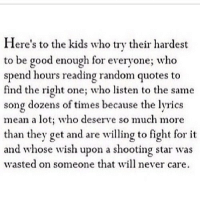 http://iglovequotes.net/: Here's to the kids who try their hardest  to be good enough for everyone; who  spend hours reading random quotes to  find the right one; who listen to the same  song dozens of times because the lyrics  mean a lot: who deserve so much more  than they get and are willing to fight for it  and whose wish upon a shooting star was  wasted on someone that will never care. http://iglovequotes.net/