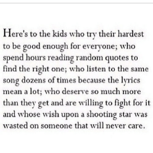 https://iglovequotes.net/: Here's to the kids who try their hardest  to be good enough for everyone; who  spend hours reading random quotes to  find the right one; who listen to the same  song dozens of times because the lyrics  mean a lot; who deserve so much more  than they get and are willing to fight for  and whose wish upon a shooting star was  wasted on someone that will never care. https://iglovequotes.net/