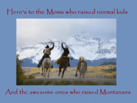 Happy Mothers Day from Montana Memes!: Here's to the Moms who raised  normal kids  And the awesome ones who raised Montanans Happy Mothers Day from Montana Memes!