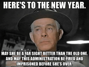 Heres to the New Year: HERE'S TO THE NEW YEAR.  MAY SHE BE A FAR SIGHT BETTER THAN THE OLD ONE,  AND MAY THISADMINISTRATION BE FIRED AND  MPRISONED BEFORE SHE'S OVER. Heres to the New Year