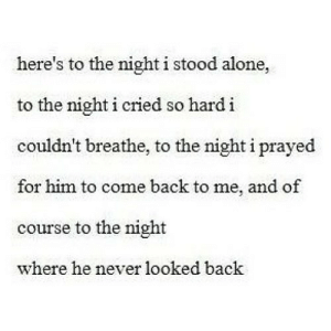 http://iglovequotes.net/: here's to the night i stood alone,  to the night i cried so hard i  couldn't breathe, to the night i prayed  for him to come back to me, and of  course to the night  where he never looked back http://iglovequotes.net/