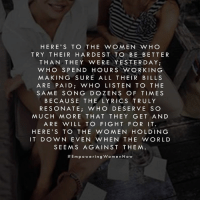 Memes, Lyrics, and 🤖: HERE'S TO THE WOMEN WHO  TRY THEIR HARDEST TO BE BETTER  THAN THEY WERE YESTERDAY;  WHO SPEND HOURS WORKING  MAKING SURE ALL THEIR BILLS  ARE PAID WHO LISTEN TO THE  SAME SONG DO ZENS OF TIMES  BECAUSE THE LYRICS TRULY  RESONATE  i WHO DESERVE SO  MUCH MORE THAT THEY GET AND  ARE WILL TO FIGHT FOR IT.  HERE'S TO THE WOMEN HOLDING  IT DOWN EVEN WHEN THE WORLD  SEEMS AGAINST THEM.  Em p oo w erin g Wo m en Now Here's to the women holding it down even when the world seems against them. #Epoweringwomennow