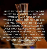 Memes, Work, and Lyrics: HERE'S TO THE WOMEN WHO TRY THEIR  HARDEST TO BE BETTER THAN THEY WERE  YESTERDAY, WHO SPEND HOURS  WORKING MAKING SURE ALL THEIR BILLS  ARE PAID, WHO LISTEN TO THE SAME  SONG DOZENS OF TIMES BECAUSE THE  LYRICS TRULY RESONATE: WHO DESERVE  SO MUCH MORE THAN THEY GET AND ARE  WILLING TO FIGHT F  IT. HERE'S TO THE  WOMEN HOLDING IT DOWN EVEN WHEN  THE WORLD SEEMS AGAINST THEM.  #Empowering womenNow 💯 ♡