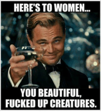 the creatures: HERE'S TO WOMEN  YOU BEAUTIFUL,  FUCKED UP CREATURES.