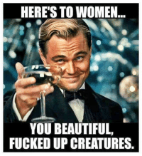 *$*: HERE'S TO WOMEN  YOU BEAUTIFUL,  FUCKED UP CREATURES *$*