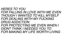 Fucking, Life, and Love: HERES TO YOU  FOR FALLING IN LOVE WITH ME EVEN  THOUGHI WANTED TO KILL MYSELF  FOR DEALING WITH MY FUCKING  DRUG ADDICTION  FOR PROTECTING ME EVEN WHEN  DIDNT THINK I NEEDED YOU TO  FOR MAKING MY LIFE WORTH LIVING