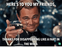 Friends, Cheers, and Fart: HERE'S TO YOU MY FRIENDS.  THANKS FOR DISAPPEARING LIKE A FART IN  THE WIND Cheers mates!