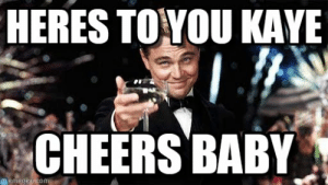 Heres To You Kaye - Congratulations meme on Memegen: HERES TOYOU KAYE  CHEERS BABY  memegen com Heres To You Kaye - Congratulations meme on Memegen