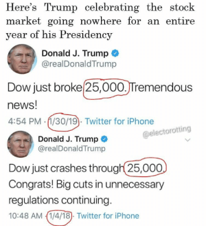 Flex level 25,000.. . . . . . . trump democrats democrat peace foxnews usa nytimes memes whitehouse savagememes obama democrats barackobama republicans republican newyork nyc this whitehouse barackobama exactly nyc stoptrump wow republicans cnn savage cool notcool stupid savage stocks StockMarket investor investing wallstreet: Here's Trump celebrating the stock  market going nowhere for an entire  year of his Presidency  Donald J. Trump  @realDonaldTrump  Dow just broke 25,000.JTremendous  news!  4:54 PM (1/30/19). Twitter for iPhone  @electorotting  Donald J. Trump  @realDonaldTrump  Dow just crashes through 25,000  Congrats! Big cuts in unnecessary  regulations continuing  10:48 AM 1/4/18). Twitter for iPhone Flex level 25,000.. . . . . . . trump democrats democrat peace foxnews usa nytimes memes whitehouse savagememes obama democrats barackobama republicans republican newyork nyc this whitehouse barackobama exactly nyc stoptrump wow republicans cnn savage cool notcool stupid savage stocks StockMarket investor investing wallstreet