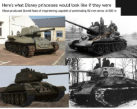 Disney, History, and Princess: Here's what Disney princesses would look like if they were  Mass-produced Soviet feats of engineering capable of penetrating 92 mm armor at 500 m  all