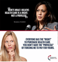 "Memes, 🤖, and Usa: HERES WHAT I BELIEVE:  HEALTH CARE IS A RIGHT,  NOT A PRIVILEGE  KAMALA HARRIS  EVERYONE HAS THE ""RIGHT""  TO PURCHASE HEALTH CARE  YOU DONT HAVE THE ""PRIVILEGE""  OF FORCING ME TO PAY FOR YOURS.  TURNING  POINT USA You Don't Have The Right To Steal From Your Neighbor! #BigGovSucks"