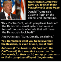 """Bad, Donald Trump, and Memes: Here's where Democrats  want you to think those  hacked emails came from  Donald Trump call:s  Vladimir Putin on the  phone, and Trump says:  www.UnceSams sguidedChildren.co  """"Hey, Pootie-Poot, would you please hack into  the Democrats' email system and release  tens of thousands of emails that will make  the Democrats look bad?""""  And Putin says, """"Sure, Donald, be glad to.""""  Yes, Democrats want you to believe that  the Russians, or even Trump, are at fault.  But even if the Russians did hack into the  DNC's email, that wouldn't exonerate the  Democrats for their racist, anti-gay comments  or their corrupt handling of the primaries."""