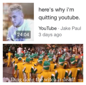 Took a while for me to do but I think this is a good format: here's why i'm  quitting youtube.  YouTube Jake Paul  3 days ago  24:04  Ding dong the witch is dead! Took a while for me to do but I think this is a good format