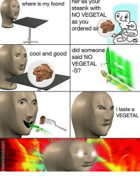 Good meme: heres your  where is my foond  steank with  NO VEGETAL  as you  ordered sir  cool and did someone  good said NO  VEGETAL  S?  i taste a  VEGETAL Good meme