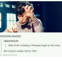 Doctor, Memes, and Angel: herlockian-spockian:  daguerreotype:  |Matt Smith imitating a Weeping Angel on the move  Me trying to explain Doctor Who  e: daguerreotype Hahaha dead mattsmith doctorwho eleven tardis fezesarecool DW bowtiesarecool drwho davidtennant Christophereccleston petercapaldi ten twelve nine