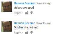 """Videos, Good, and Real: Herman Boehme 3 months ago  videos are good  Reply . 1"""" וי  Herman Boehme 3 months ago  Goblins are not real  Reply . 1"""" וי"""
