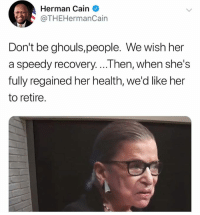 Memes, 🤖, and Her: Herman Cain  @THEHermanCain  Don't be ghouls,people. We wish her  a speedy recovery....Then, when she's  fully regained her health, we'd like her  to retire. Emphasis on RETIRE!