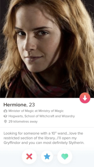 "Definitely, Gryffindor, and Hermione: Hermione, 23  Minister of Magic at Ministry of Magic  Hogwarts, School of Witchcraft and Wizardry  ® 29 kilometres away  Looking for someone with a 10"" wand love the  restricted section of the library...I'lIl open my  Gryffindor and you can most definitely Slytherin. Accio"